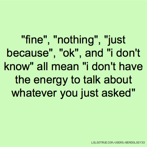 """fine"", ""nothing"", ""just because"", ""ok"", and ""i don't know"" all mean ""i don't have the energy to talk about whatever you just asked"""