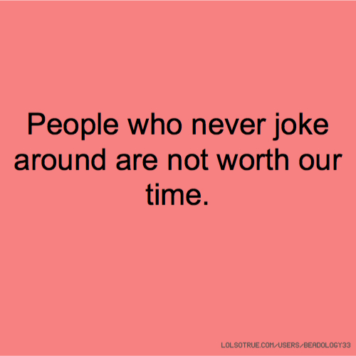 People who never joke around are not worth our time.