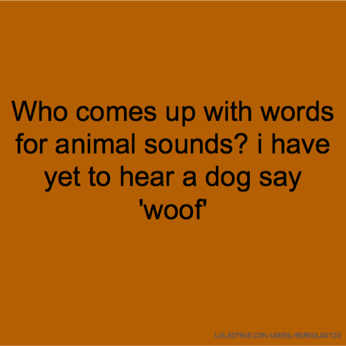 Who comes up with words for animal sounds? i have yet to hear a dog say 'woof'