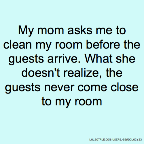 My mom asks me to clean my room before the guests arrive. What she doesn't realize, the guests never come close to my room
