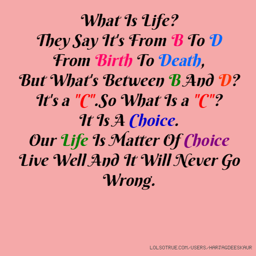 "What Is Life? They Say It's From B To D From Birth To Death, But What's Between B And D? It's a ""C"".So What Is a ""C""? It Is A Choice. Our Life Is Matter Of Choice Live Well And It Will Never Go Wrong."