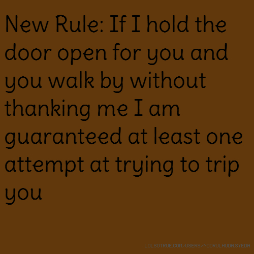 New Rule: If I hold the door open for you and you walk by without thanking me I am guaranteed at least one attempt at trying to trip you