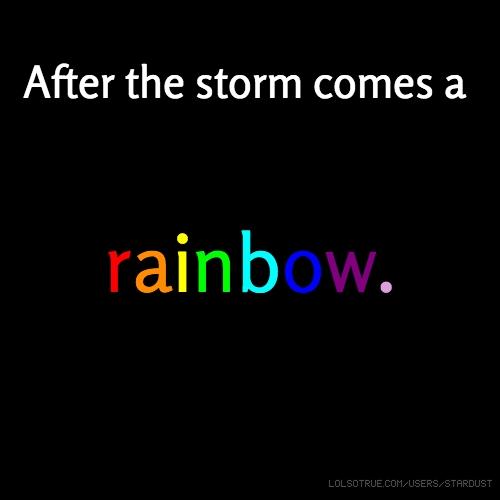 After the storm comes a rainbow.