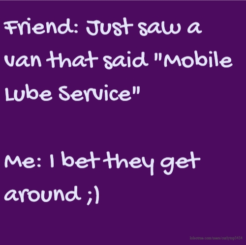 "Friend: Just saw a van that said ""Mobile Lube Service"" Me: I bet they get around ;)"