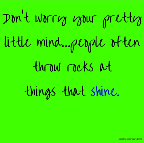 Don't worry your pretty little mind...people often throw rocks at things that shine.
