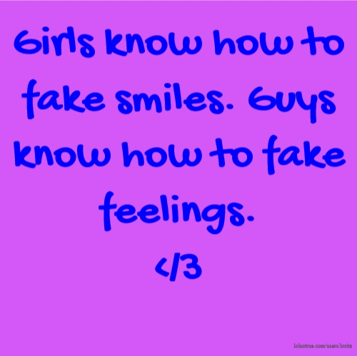 Girls know how to fake smiles. Guys know how to fake feelings. </3