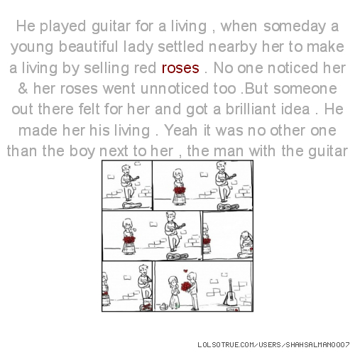 He played guitar for a living , when someday a young beautiful lady settled nearby her to make a living by selling red roses . No one noticed her & her roses went unnoticed too .But someone out there felt for her and got a brilliant idea . He made her his living . Yeah it was no other one than the boy next to her , the man with the guitar