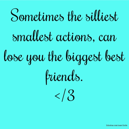 Sometimes the silliest smallest actions, can lose you the biggest best friends. </3