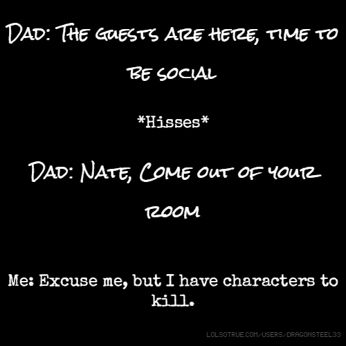 Dad: The guests are here, time to be social *Hisses* Dad: Nate, Come out of your room Me: Excuse me, but I have characters to kill.
