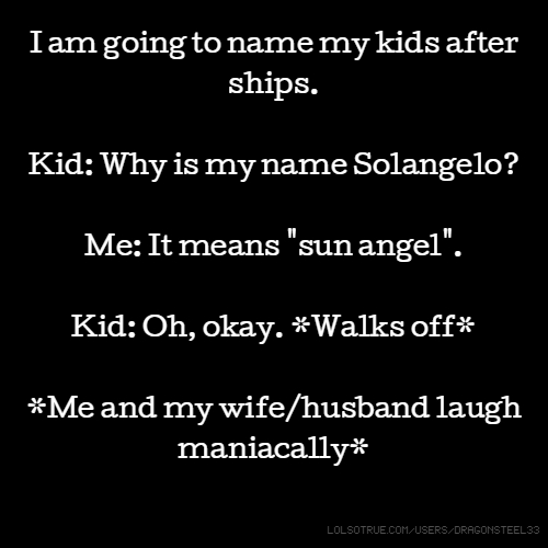 "I am going to name my kids after ships. Kid: Why is my name Solangelo? Me: It means ""sun angel"". Kid: Oh, okay. *Walks off* *Me and my wife/husband laugh maniacally*"