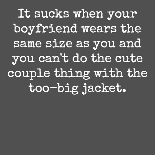It sucks when your boyfriend wears the same size as you and you can't do the cute couple thing with the too-big jacket.