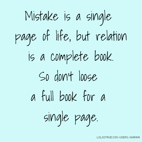 Mistake is a single page of life, but relation is a complete book. So don't loose a full book for a single page.