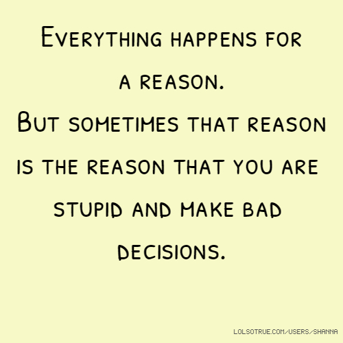 Everything happens for a reason. But sometimes that reason is the reason that you are stupid and make bad decisions.