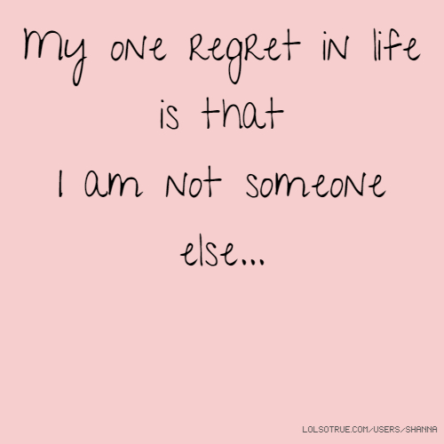 My one regret in life is that I am not someone else...