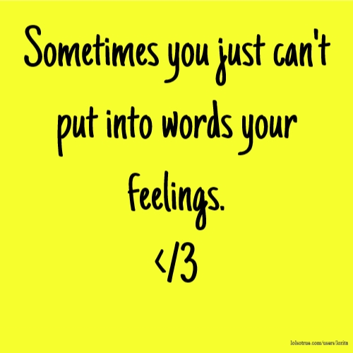 Sometimes you just can't put into words your feelings. </3