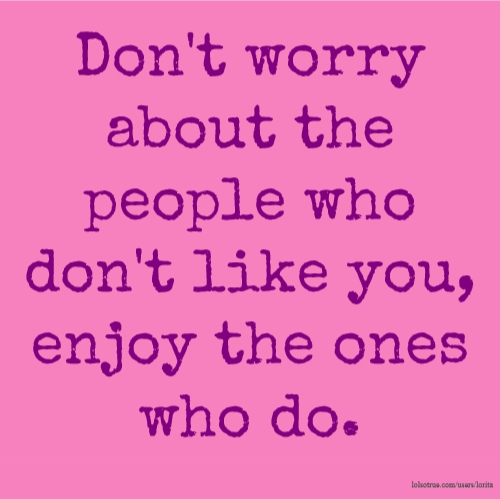 Don't worry about the people who don't like you, enjoy the ones who do.