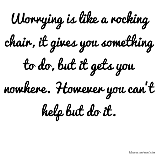 Worrying is like a rocking chair, it gives you something to do, but it gets you nowhere. However you can't help but do it.