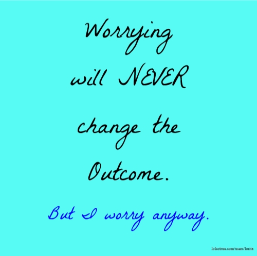 Worrying will NEVER change the Outcome. But I worry anyway.