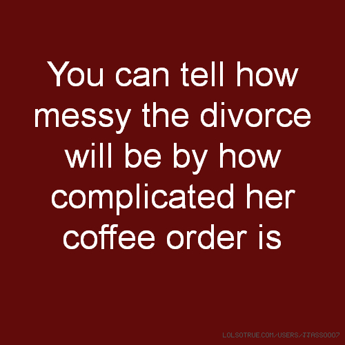 You can tell how messy the divorce will be by how complicated her coffee order is