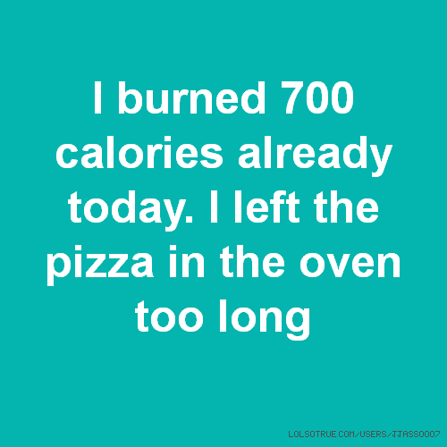 I burned 700 calories already today. I left the pizza in the oven too long