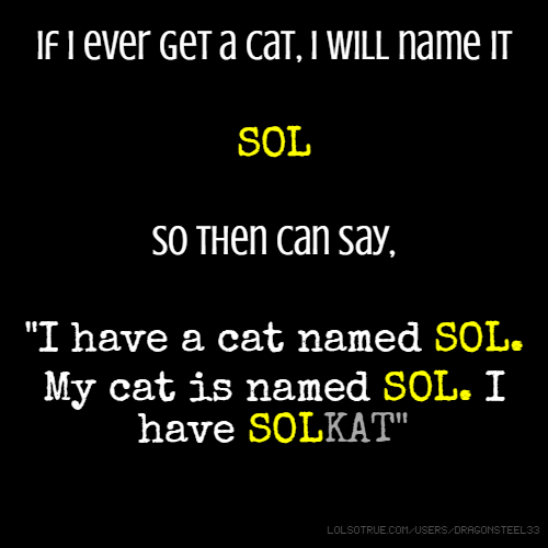 """If I ever get a cat, I will name it SOL So then can say, """"I have a cat named SOL. My cat is named SOL. I have SOLKAT"""""""
