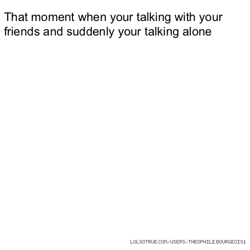 That moment when your talking with your friends and suddenly your talking alone