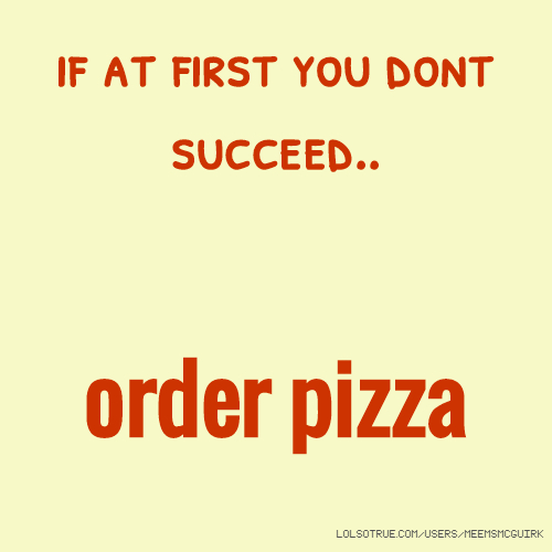 if at first you dont succeed.. order pizza