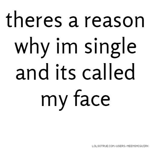 theres a reason why im single and its called my face