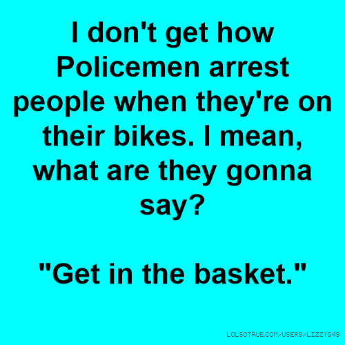 "I don't get how Policemen arrest people when they're on their bikes. I mean, what are they gonna say? ""Get in the basket."""