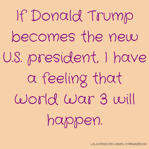 If Donald Trump becomes the new U.S. president, I have a feeling that World War 3 will happen.