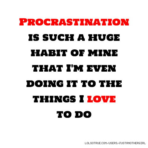 Procrastination is such a huge habit of mine that I'm even doing it to the things I love to do