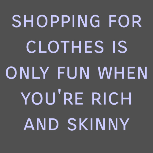 shopping for clothes is only fun when you're rich and skinny