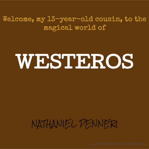 Welcome, my 13-year-old cousin, to the magical world of WESTEROS NATHANIEL PENNER!