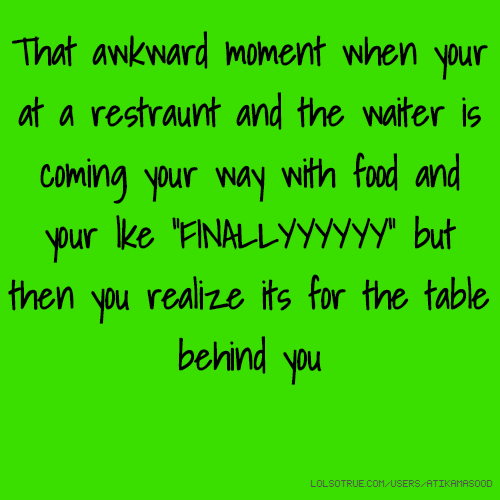 """That awkward moment when your at a restraunt and the waiter is coming your way with food and your lke """"FINALLYYYYYY"""" but then you realize its for the table behind you"""