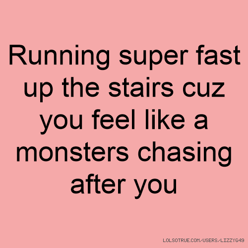 Running super fast up the stairs cuz you feel like a monsters chasing after you