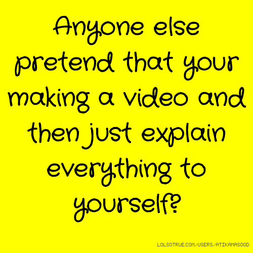 Anyone else pretend that your making a video and then just explain everything to yourself?