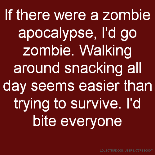 If there were a zombie apocalypse, I'd go zombie. Walking around snacking all day seems easier than trying to survive. I'd bite everyone