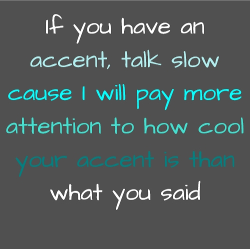 If you have an accent, talk slow cause I will pay more attention to how cool your accent is than what you said