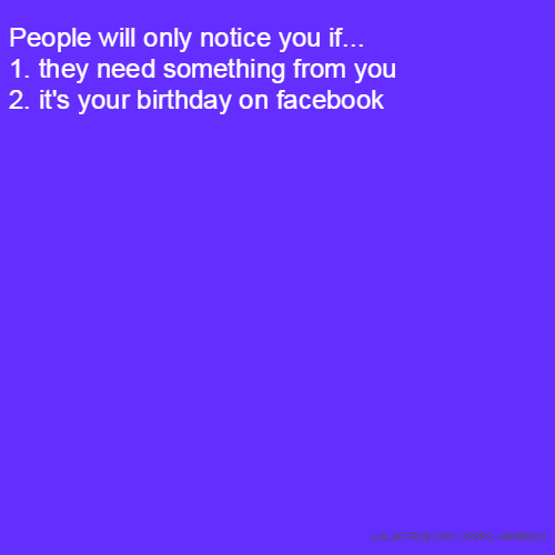 People will only notice you if... 1. they need something from you 2. it's your birthday on facebook