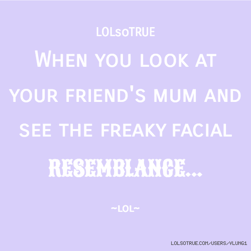 LOLsoTRUE When you look at your friend's mum and see the freaky facial RESEMBLANCE... ~lol~
