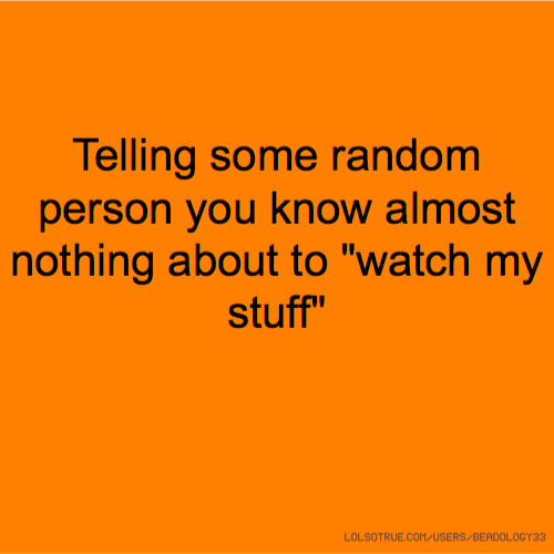 """Telling some random person you know almost nothing about to """"watch my stuff"""""""