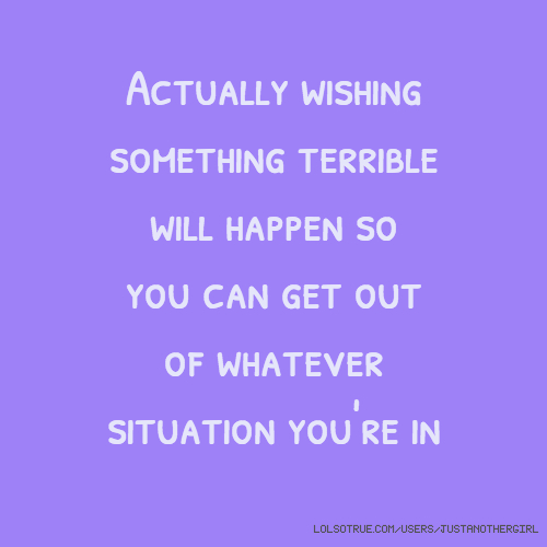 Actually wishing something terrible will happen so you can get out of whatever situation you're in