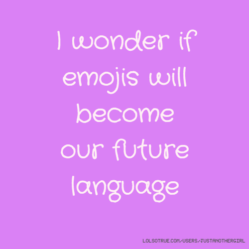 I wonder if emojis will become our future language