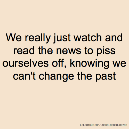 We really just watch and read the news to piss ourselves off, knowing we can't change the past
