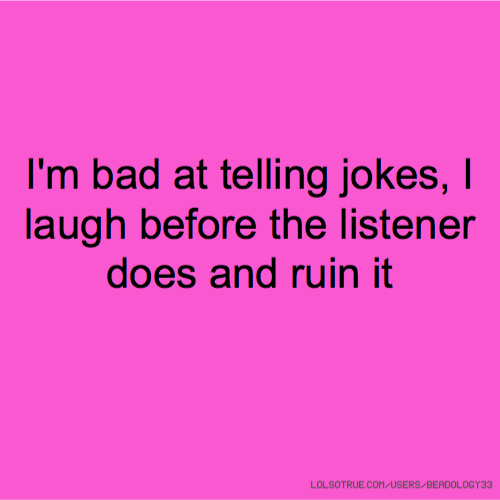 I'm bad at telling jokes, I laugh before the listener does and ruin it