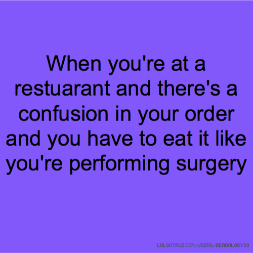 When you're at a restuarant and there's a confusion in your order and you have to eat it like you're performing surgery