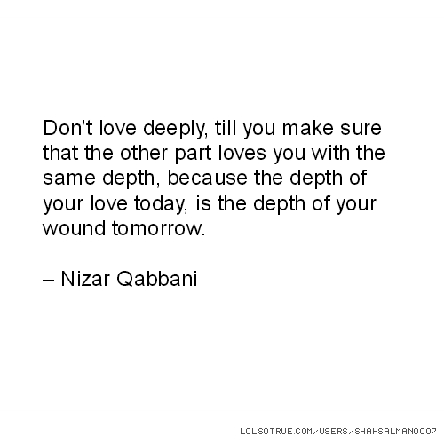 Don't love deeply, till you make sure that the other part loves you with the same depth, because the depth of your love today, is the depth of your wound tomorrow. – Nizar Qabbani