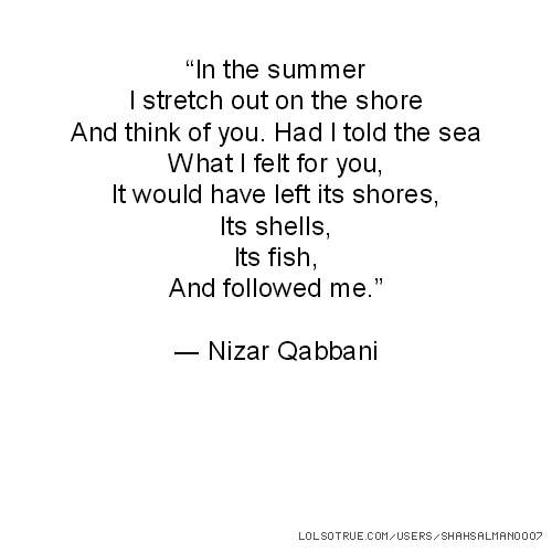 """""""In the summer I stretch out on the shore And think of you. Had I told the sea What I felt for you, It would have left its shores, Its shells, Its fish, And followed me."""" ― Nizar Qabbani"""