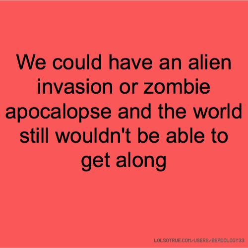 We could have an alien invasion or zombie apocalopse and the world still wouldn't be able to get along