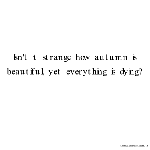 Quotes About Dying Enchanting T It Strange How Autumn Is Beautiful Yet Everything Is Dying